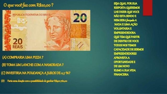 O que você faz comR$20,00 ? (A) COMPRARIAUMAPIZZA? (B) TOMAUM LANCHECOMA NAMORADA? (C) INVESTIRIANA POUOANÇAA JUROSDE 0,7 ...