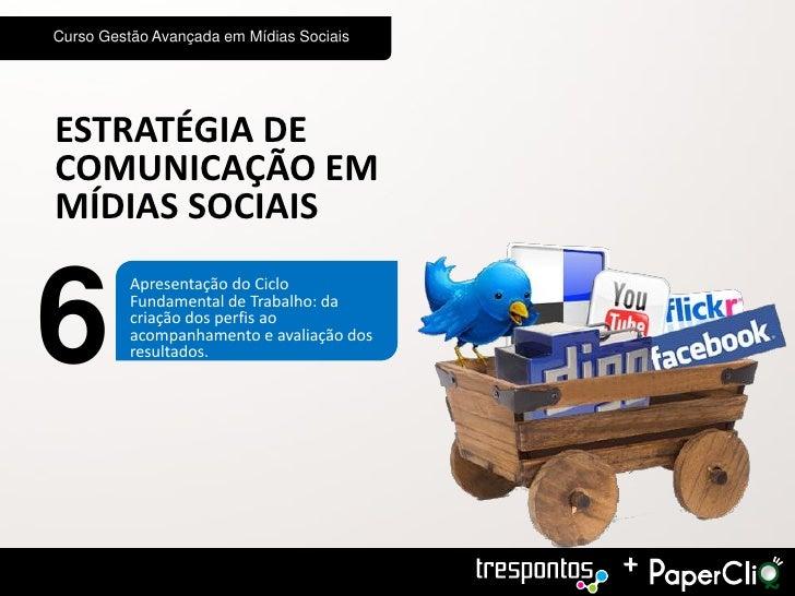 Curso Gestão Avançada em Mídias SociaisESTRATÉGIA DECOMUNICAÇÃO EMMÍDIAS SOCIAIS6          Apresentação do Ciclo          ...