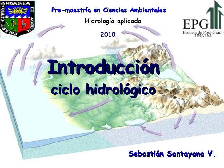 Introducción ciclo hidrológico Hidrología aplicada Sebastián Santayana V. Pre-maestría en Ciencias Ambientales 2010