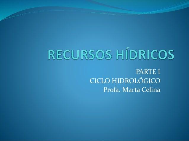 PARTE I CICLO HIDROLÓGICO Profa. Marta Celina