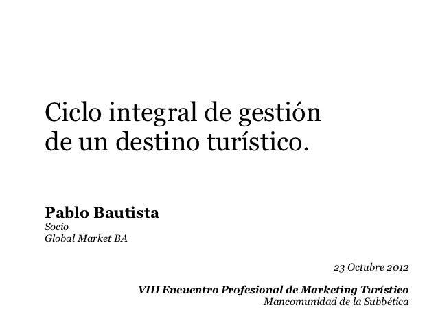 Ciclo integral de gestiónde un destino turístico.Pablo BautistaSocioGlobal Market BA                                      ...