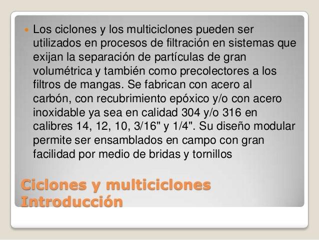Ciclones y multiciclones Introducción  Los ciclones y los multiciclones pueden ser utilizados en procesos de filtración e...