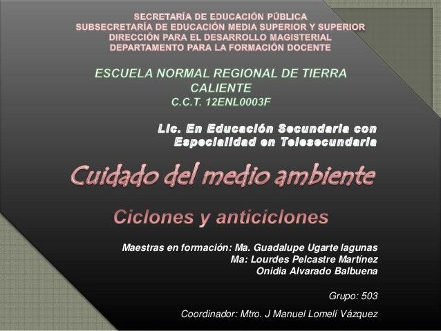 Maestras en formación: Ma. Guadalupe Ugarte lagunas Ma: Lourdes Pelcastre Martínez Onidia Alvarado Balbuena Grupo: 503 Coo...