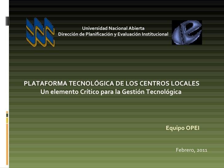 Equipo OPEI Febrero, 2011 PLATAFORMA TECNOLÓGICA DE LOS CENTROS LOCALES Un elemento Crítico para la Gestión Tecnológica  U...