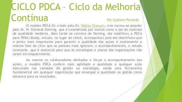 CICLO PDCA – Ciclo da Melhoria Contínua Por Gustavo Periarda O modelo PDCA foi criado pelo Dr. Walter Shewart, mas tornou-...