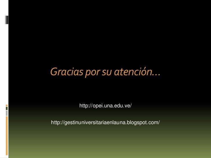 Gracias por su atención…            http://opei.una.edu.ve/http://gestinuniversitariaenlauna.blogspot.com/