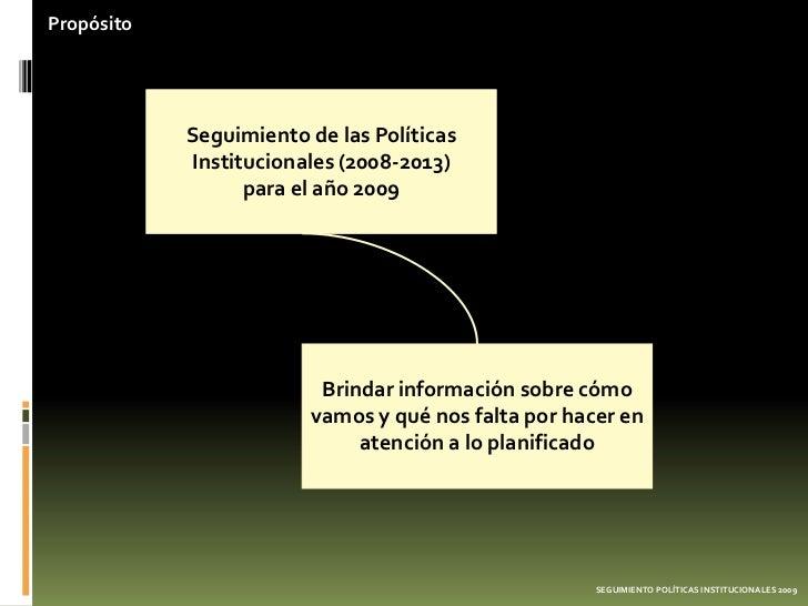 Propósito            Seguimiento de las Políticas            Institucionales (2008-2013)                  para el año 2009...