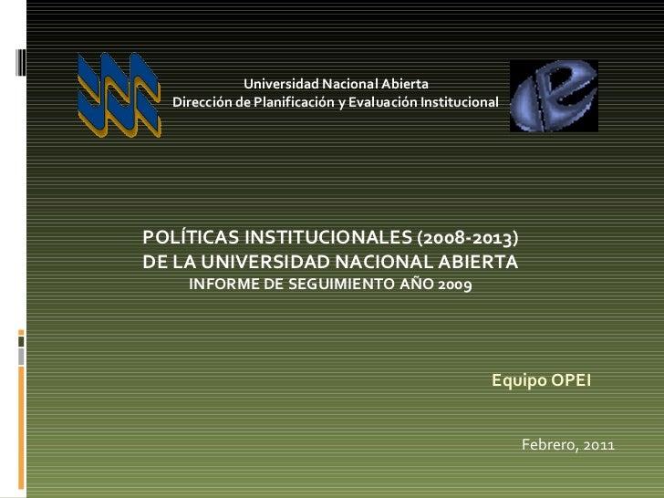 Equipo OPEI Febrero, 2011 POLÍTICAS INSTITUCIONALES (2008-2013) DE LA UNIVERSIDAD NACIONAL ABIERTA  INFORME DE SEGUIMIENTO...