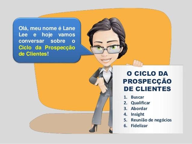 Olá, meu nome é Lane  Lee e hoje vamos  conversar sobre o  Ciclo da Prospecção  de Clientes!  O CICLO DA  PROSPECÇÃO  DE C...