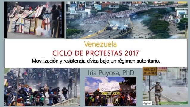 CICLO DE PROTESTAS 2017 Iria Puyosa, PhD Venezuela Movilización y resistencia cívica bajo un régimen autoritario.