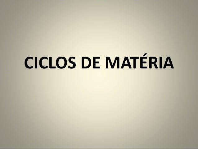 CICLOS DE MATÉRIA