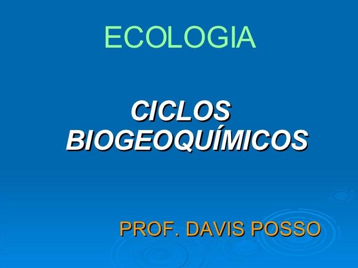 PROF. DAVIS POSSO   <ul><li>CICLOS BIOGEOQUÍMICOS </li></ul>ECOLOGIA