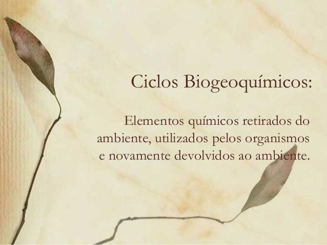 Ciclos Biogeoquímicos:    Elementos químicos retirados doambiente, utilizados pelos organismose novamente devolvidos ao am...