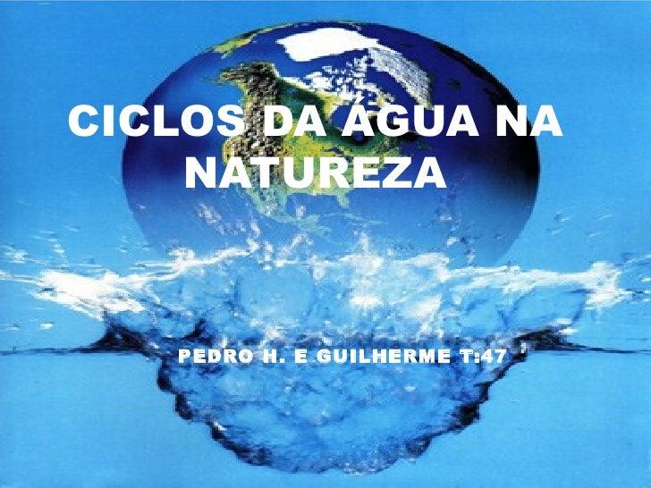 CICLOS DA ÁGUA NA    NATUREZA   PEDRO H. E GUILHERME T:47
