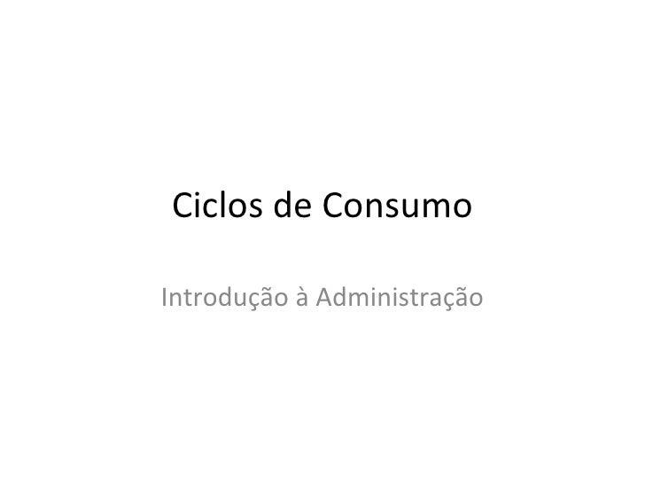 Ciclos de ConsumoIntrodução à Administração