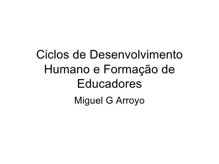 Ciclos de Desenvolvimento Humano e Formação de Educadores Miguel G Arroyo