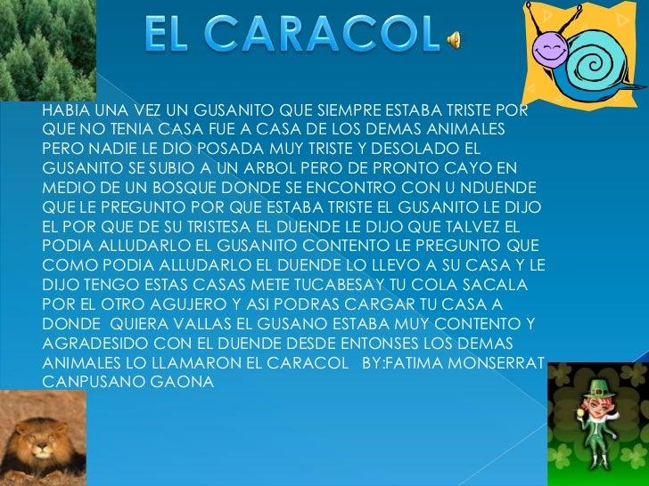 EL CARACOL<br />HABIA UNA VEZ UN GUSANITO QUE SIEMPRE ESTABA TRISTE POR QUE NO TENIA CASA FUE A CASA DE LOS DEMAS ANIMALES...