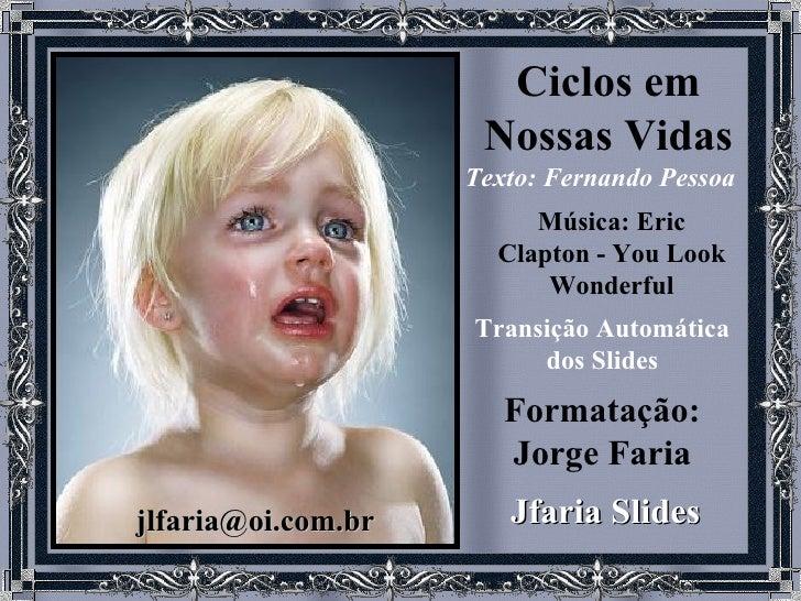 Ciclos em NossasVidas Texto: Fernando Pessoa   Música: Eric Clapton - You Look Wonderful Formatação: Jorge Faria Jfaria S...