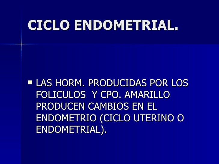 CICLO ENDOMETRIAL. <ul><li>LAS HORM. PRODUCIDAS POR LOS FOLICULOS  Y CPO. AMARILLO PRODUCEN CAMBIOS EN EL ENDOMETRIO (CICL...