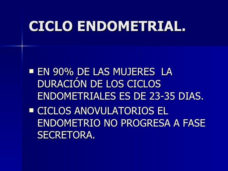 CICLO ENDOMETRIAL. <ul><li>EN 90% DE LAS MUJERES  LA DURACIÓN DE LOS CICLOS ENDOMETRIALES ES DE 23-35 DIAS. </li></ul><ul>...