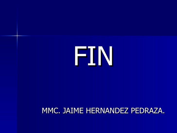 <ul><li>FIN </li></ul><ul><li>MMC. JAIME HERNANDEZ PEDRAZA. </li></ul>