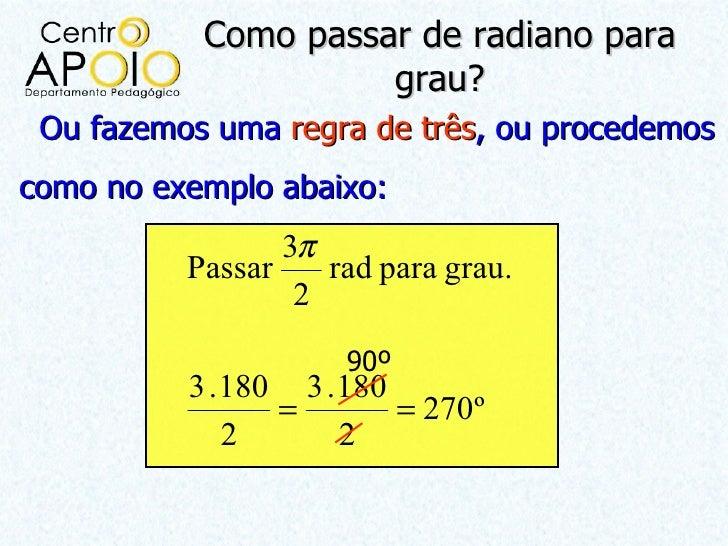 Como passar de radiano para                     grau? Ou fazemos uma regra de três, ou procedemoscomo no exemplo abaixo:  ...