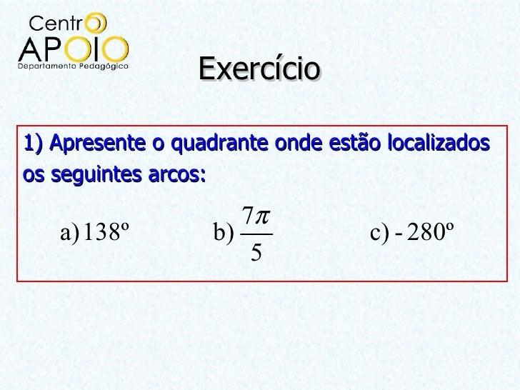 Exercício1) Apresente o quadrante onde estão localizadosos seguintes arcos:                      7π   a) 138º         b)  ...