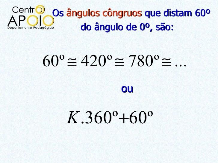 Os ângulos côngruos que distam 60º       do ângulo de 0º, são:60º ≅ 420º ≅ 780º ≅ ...               ou    K .360º +60º