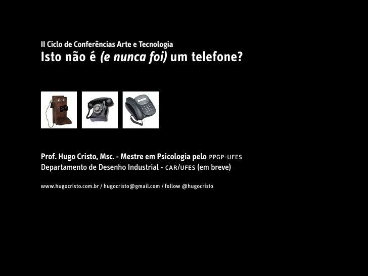 II Ciclo de Conferências Arte e Tecnologia Isto não é (e nunca foi) um telefone?     Prof. Hugo Cristo, Msc. - Mestre em P...