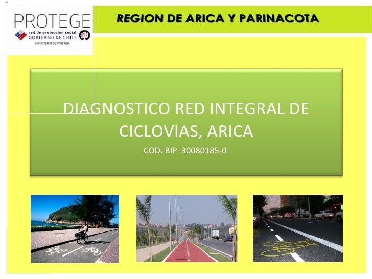 DIAGNOSTICO RED INTEGRAL DE      CICLOVIAS, ARICA         COD. BIP 30080185-0