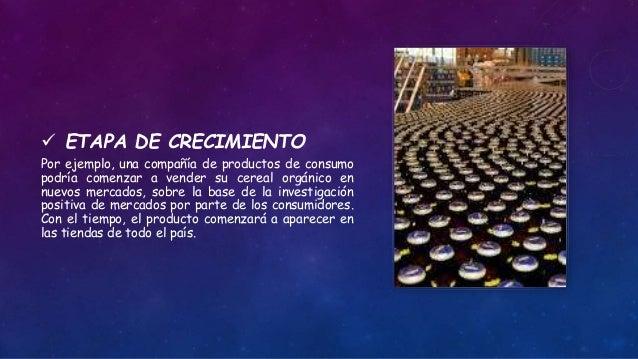  ETAPA DE CRECIMIENTO Por ejemplo, una compañía de productos de consumo podría comenzar a vender su cereal orgánico en nu...