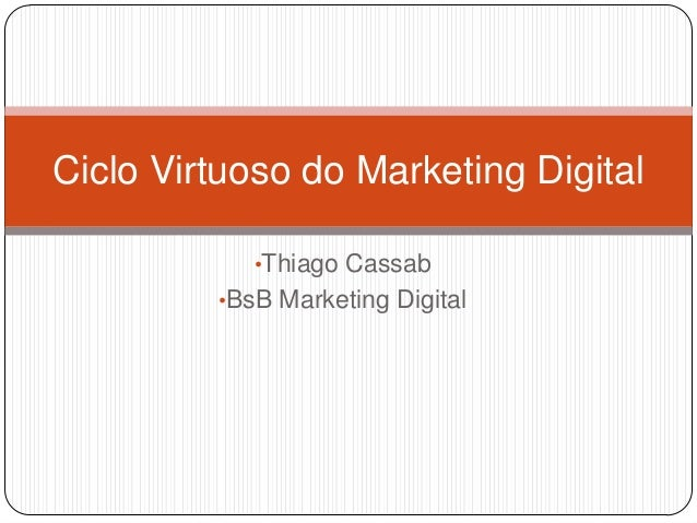 Ciclo Virtuoso do Marketing Digital            •Thiago Cassab         •BsB Marketing Digital