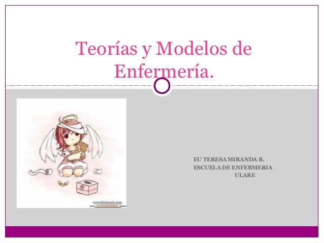 Teorías y Modelos de    Enfermería.             EU TERESA MIRANDA B.             ESCUELA DE ENFERMERIA                    ...