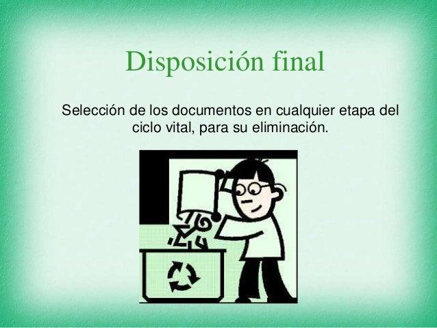 Disposición final Selección de los documentos en cualquier etapa del ciclo vital, para su eliminación.