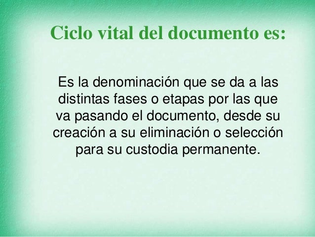 Ciclo vital del documento es: Es la denominación que se da a las distintas fases o etapas por las que va pasando el docume...