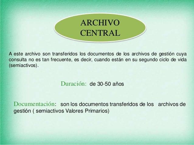 ARCHIVO CENTRAL A este archivo son transferidos los documentos de los archivos de gestión cuya consulta no es tan frecuent...