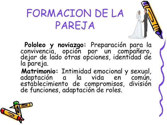 FORMACION DE LA PAREJA Pololeo y noviazgo: Preparación para la convivencia, opción por un compañero, dejar de lado otras o...