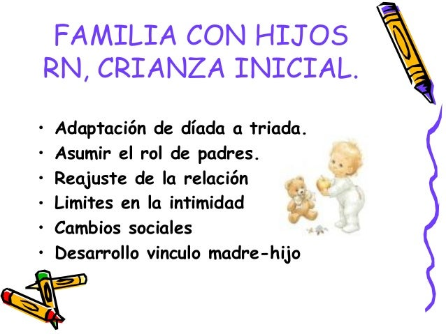 FAMILIA CON HIJOS RN, CRIANZA INICIAL. • Adaptación de díada a triada. • Asumir el rol de padres. • Reajuste de la relació...