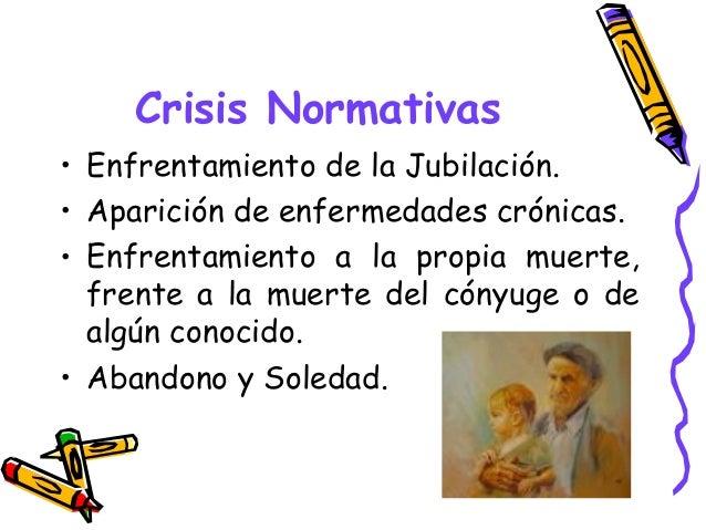 Crisis Normativas • Enfrentamiento de la Jubilación. • Aparición de enfermedades crónicas. • Enfrentamiento a la propia mu...