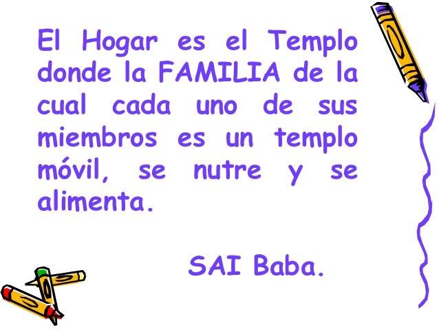El Hogar es el Templo donde la FAMILIA de la cual cada uno de sus miembros es un templo móvil, se nutre y se alimenta. SAI...