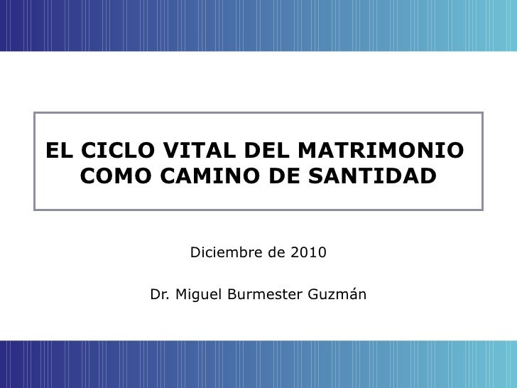 EL CICLO VITAL DEL MATRIMONIO  COMO CAMINO DE SANTIDAD Diciembre de 2010 Dr. Miguel Burmester Guzmán