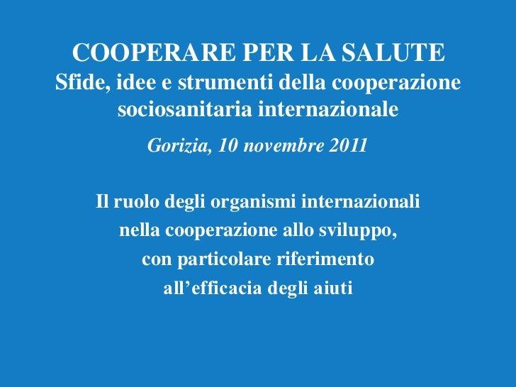 COOPERARE PER LA SALUTESfide, idee e strumenti della cooperazione       sociosanitaria internazionale          Gorizia, 10...
