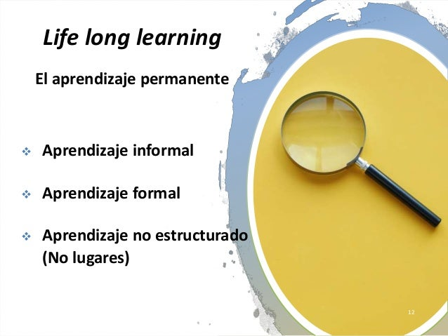 Life long learning El aprendizaje permanente  Aprendizaje informal  Aprendizaje formal  Aprendizaje no estructurado (No...