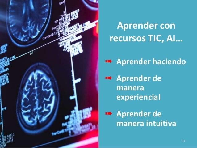 Aprender con recursos TIC, AI… ➠ Aprender haciendo ➠ Aprender de manera experiencial ➠ Aprender de manera intuitiva 13