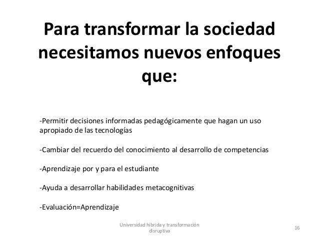 Para transformar la sociedad necesitamos nuevos enfoques que: Universidad híbrida y transformación disruptiva 16 -Permitir...