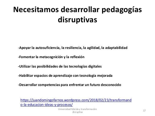 Necesitamos desarrollar pedagogías disruptivas Universidad híbrida y transformación disruptiva 17 -Apoyar la autosuficienc...