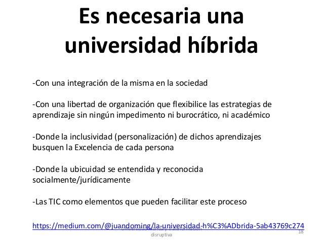 Es necesaria una universidad híbrida Universidad híbrida y transformación disruptiva 18 -Con una integración de la misma e...