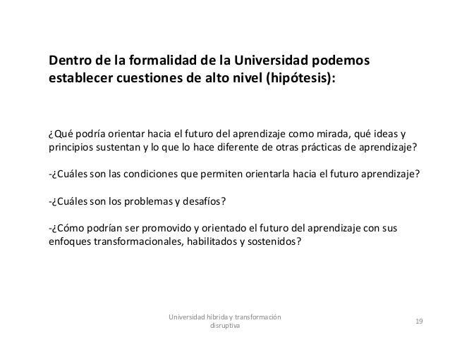 Universidad híbrida y transformación disruptiva 19 Dentro de la formalidad de la Universidad podemos establecer cuestiones...