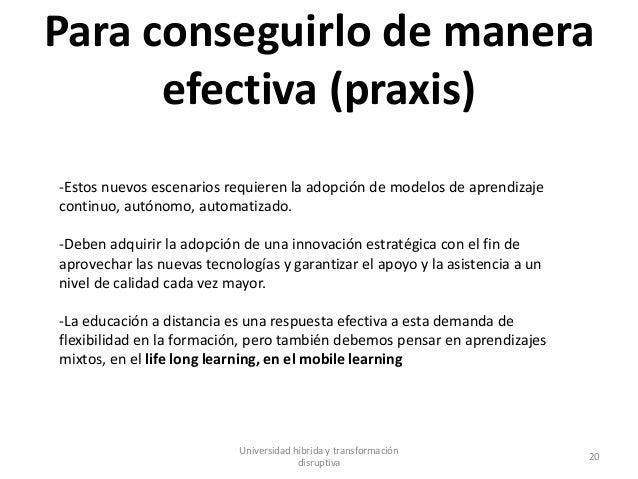 Para conseguirlo de manera efectiva (praxis) Universidad híbrida y transformación disruptiva 20 -Estos nuevos escenarios r...
