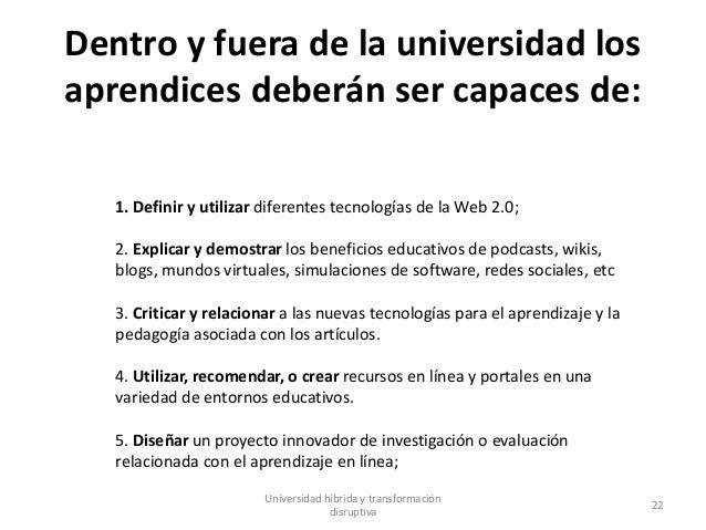Dentro y fuera de la universidad los aprendices deberán ser capaces de: Universidad híbrida y transformación disruptiva 22...